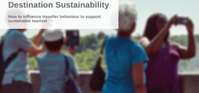 Destination Sustainability: How to Influence Traveller Behaviour to Support Sustainable Tourism